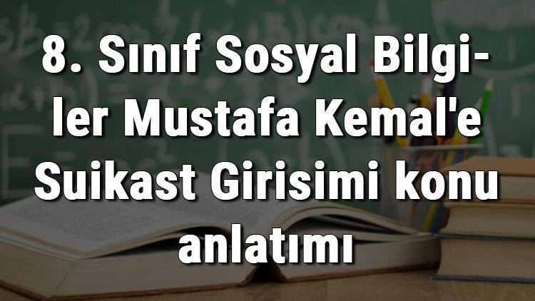 8. Sınıf Sosyal Bilgiler Mustafa Kemal'e Suikast Girişimi konu anlatımı