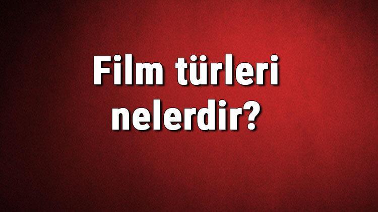 Film türleri nelerdir? Film çeşitleri ve isimleri hakkında bilgiler