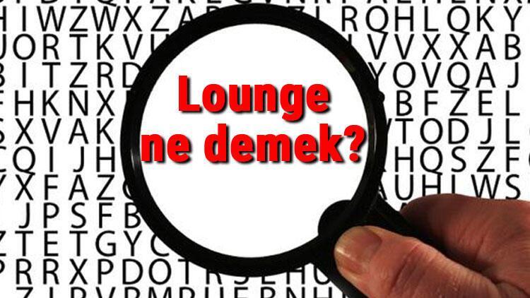 Lounge ne demek? İngilizce Lounge kelimesinin Türkçe anlamı nedir?