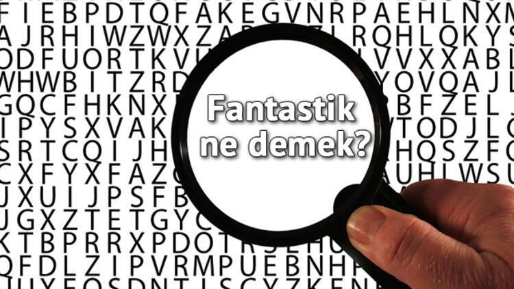 Fantastik Ne Demek? Fantastik Nedir? Fantastik Kelimesi TDK Sözlük Anlamı