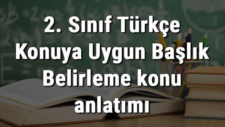 2. Sınıf Türkçe Konuya Uygun Başlık Belirleme konu anlatımı
