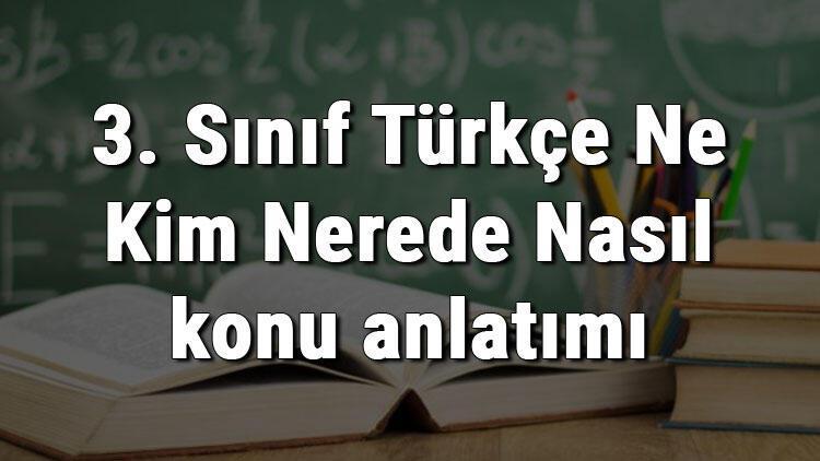 3. Sınıf Türkçe Ne Kim Nerede Nasıl konu anlatımı
