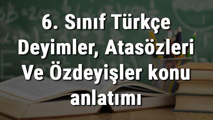 6. Sınıf Türkçe Deyimler, Atasözleri Ve Özdeyişler konu anlatımı