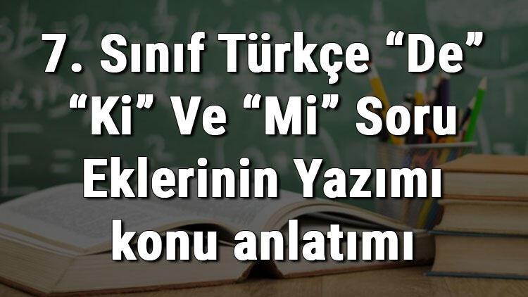 """7. Sınıf Türkçe """"De"""" """"Ki"""" Ve """"Mi"""" Soru Eklerinin Yazımı konu anlatımı"""