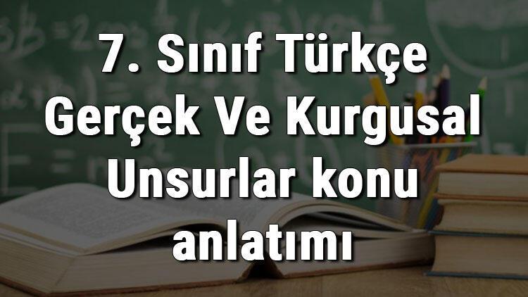 7. Sınıf Türkçe Gerçek Ve Kurgusal Unsurlar konu anlatımı