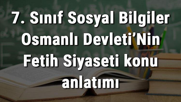 7. Sınıf Sosyal Bilgiler Osmanlı Devleti'Nin Fetih Siyaseti konu anlatımı