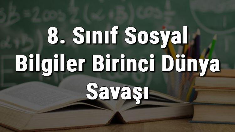 8. Sınıf Sosyal Bilgiler Birinci Dünya Savaşı'nın Sebepleri Ve 1. Dünya Savaşı'nda Osmanlı Devleti'nin Durumu konu anlatımı