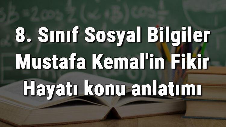8. Sınıf Sosyal Bilgiler Mustafa Kemal'in Fikir Hayatı konu anlatımı
