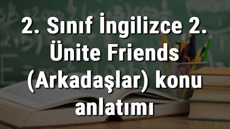2. Sınıf İngilizce 2. Ünite Friends (Arkadaşlar) konu anlatımı