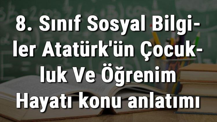 8. Sınıf Sosyal Bilgiler Atatürk'ün Çocukluk Ve Öğrenim Hayatı konu anlatımı