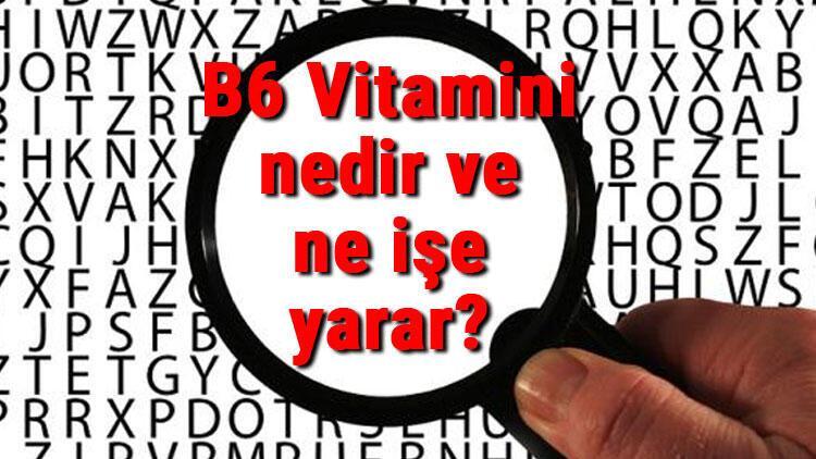 B6 Vitamini nedir ve ne işe yarar? B6 Vitamini eksikliği, fazlalığı ve faydaları hakkında bilgiler