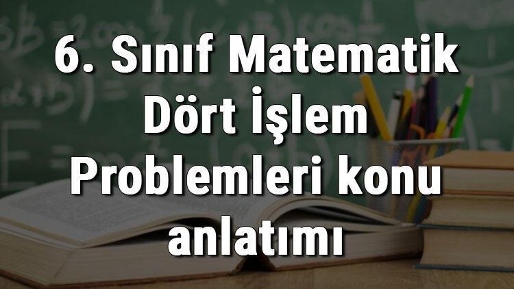 6. Sınıf Matematik Dört İşlem Problemleri konu anlatımı