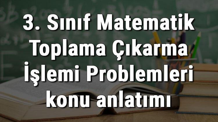 3. Sınıf Matematik Toplama Çıkarma İşlemi Problemleri konu anlatımı