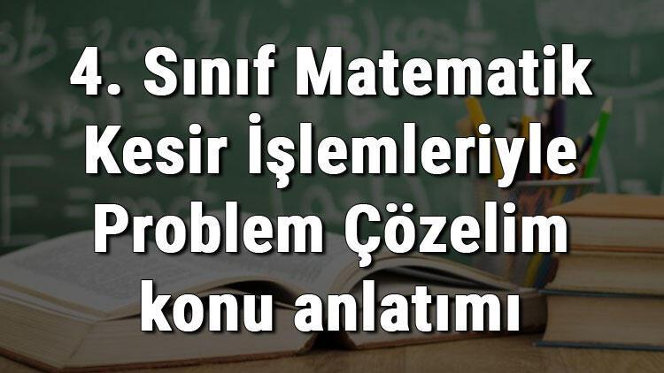 4. Sınıf Matematik Kesir İşlemleriyle Problem Çözelim konu anlatımı