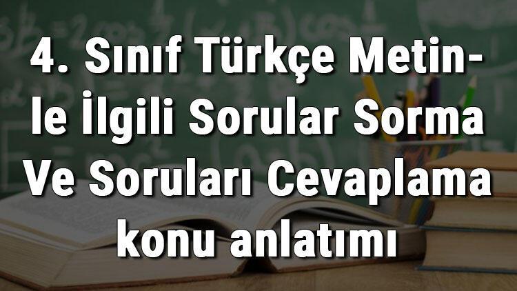 4. Sınıf Türkçe Metinle İlgili Sorular Sorma Ve Soruları Cevaplama konu anlatımı