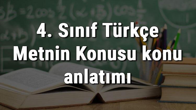 4. Sınıf Türkçe Metnin Konusu konu anlatımı