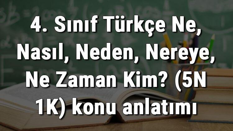 4. Sınıf Türkçe Ne, Nasıl, Neden, Nereye, Ne Zaman Kim? (5N 1K) konu anlatımı