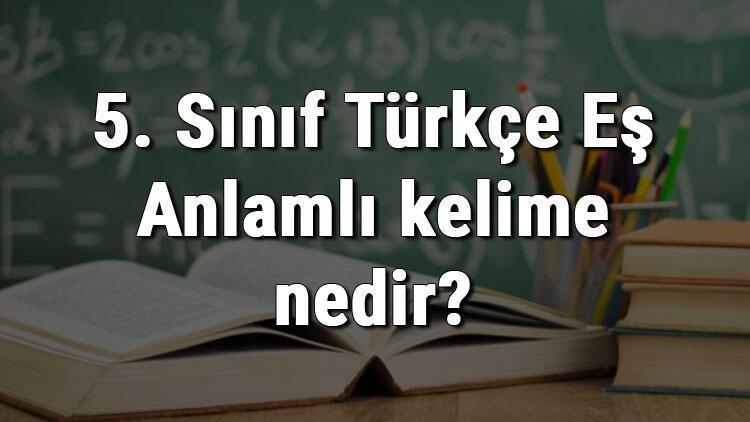 5. Sınıf Türkçe Eş Anlamlı kelime nedir? Eş Anlamlı kelimeler konu anlatımı