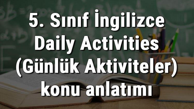 5. Sınıf İngilizce Daily Activities (Günlük Aktiviteler) konu anlatımı