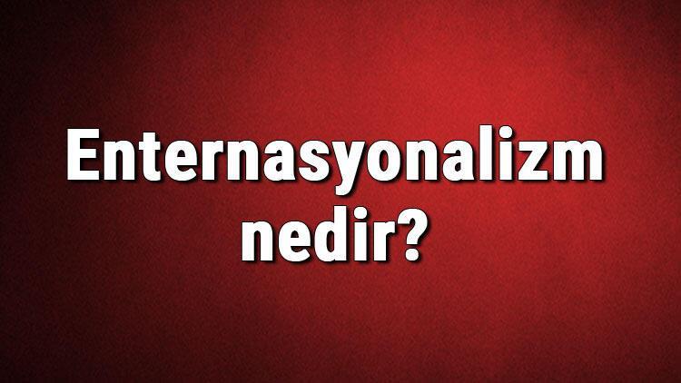 Enternasyonalizm nedir? Enternasyonalist ne demek? Enternasyonalizm hakkında bilgi