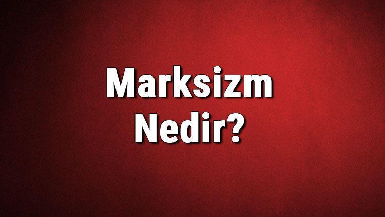 Marksizm nedir? Marksist ne demek? Marksizm nasıl ortaya çıkmıştır? Marksizm ve tarihi hakkında bilgi