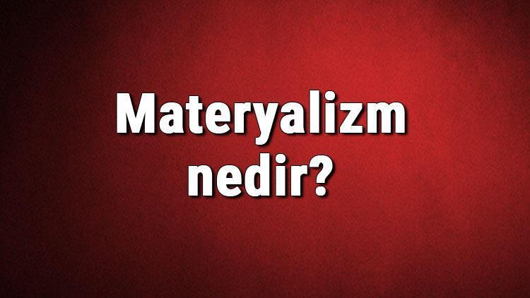 Materyalizm nedir? Materyalist ne demek? Felsefede materyalizm (Maddecilik) akımı özellikleri, kurucusu ve temsilcileri