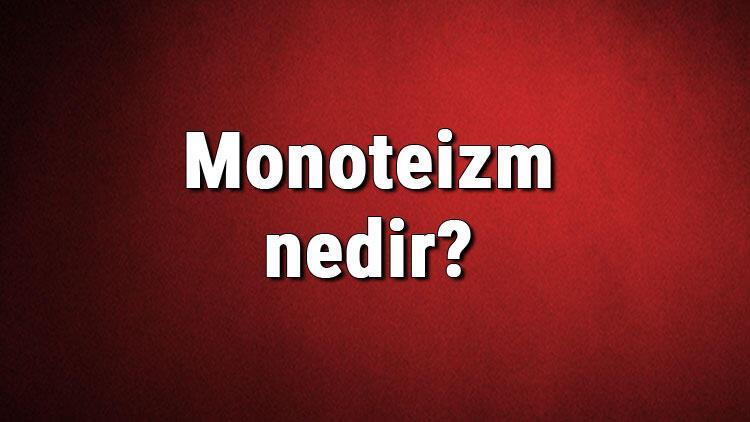 Monoteizm nedir? Tektanrıcılık ne demek? Monoteizm tarihi, dinleri, tanrıları ve özellikleri hakkında bilgiler