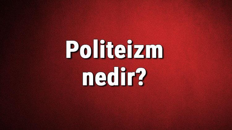 Politeizm nedir? Çoktanrıcılık ne demek? Politeizm tarihi, dinleri, tanrıları ve özellikleri hakkında bilgiler