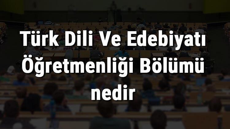 Türk Dili Ve Edebiyatı Öğretmenliği Bölümü nedir ve mezunu ne iş yapar? Bölümü olan üniversiteler, dersleri ve iş imkanları