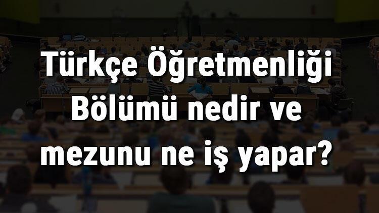 Türkçe Öğretmenliği Bölümü nedir ve mezunu ne iş yapar? Bölümü olan üniversiteler, dersleri ve iş imkanları