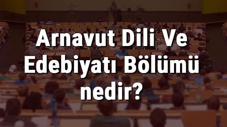 Arnavut Dili Ve Edebiyatı Bölümü nedir ve mezunu ne iş yapar? Bölümü olan üniversiteler, dersleri ve iş imkanları