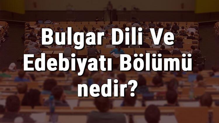 Bulgar Dili Ve Edebiyatı Bölümü nedir ve mezunu ne iş yapar? Bölümü olan üniversiteler, dersleri ve iş imkanları