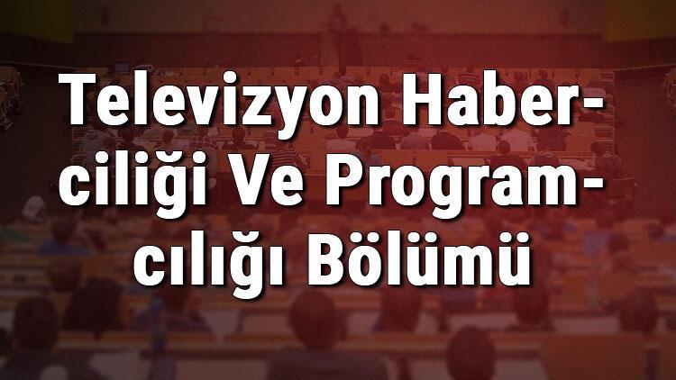 Televizyon Haberciliği Ve Programcılığı Bölümü nedir ve mezunu ne iş yapar? Bölümü olan üniversiteler, dersleri ve iş imkanları