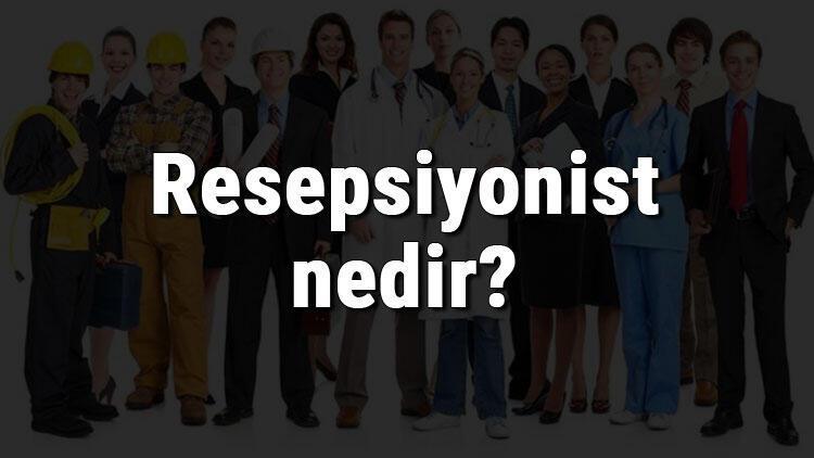 Resepsiyonist nedir, ne iş yapar ve nasıl olunur? Resepsiyonist olma şartları, maaşları ve iş imkanları
