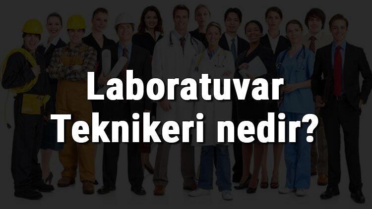 Laboratuvar Teknikeri nedir, ne iş yapar ve nasıl olunur? Laboratuvar Teknikeri olma şartları, maaşları ve iş imkanları