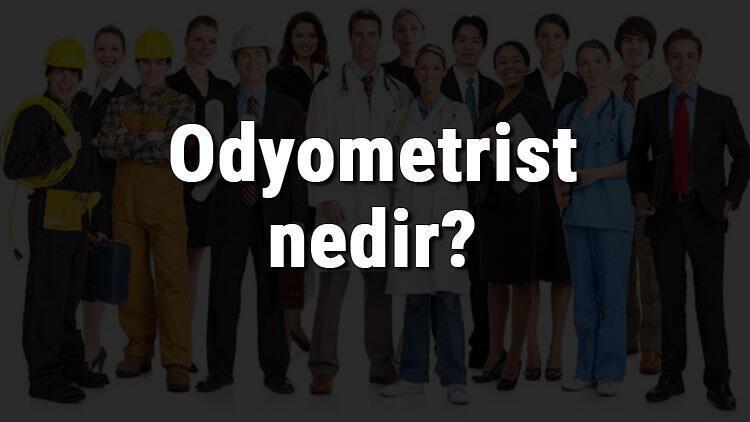 Odyometrist nedir, ne iş yapar ve nasıl olunur? Odyometrist olma şartları, maaşları ve iş imkanları
