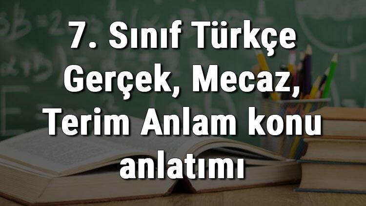 7. Sınıf Türkçe Gerçek, Mecaz, Terim Anlam konu anlatımı