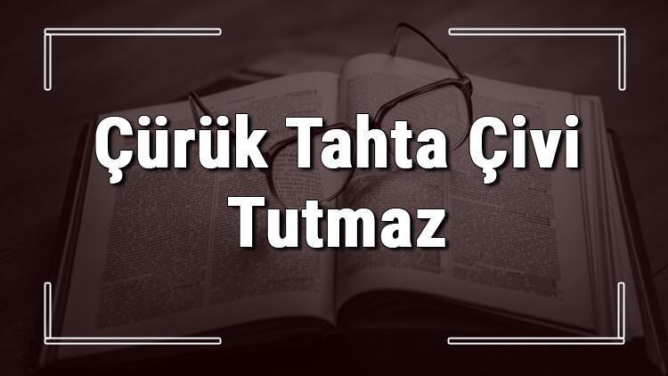 Çürük Tahta Çivi Tutmaz atasözünün anlamı ve örnek cümle içinde kullanımı (TDK)