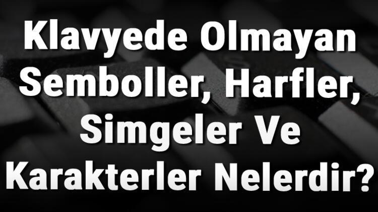 Klavyede Olmayan Semboller, Harfler, Simgeler Ve Karakterler Nelerdir?