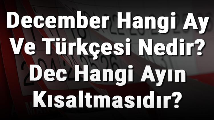December Hangi Ay Ve Türkçesi Nedir? Dec Hangi Ayın Kısaltmasıdır?