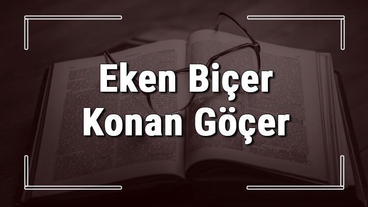 Eken Biçer Konan Göçer atasözünün anlamı ve örnek cümle içinde kullanımı (TDK)