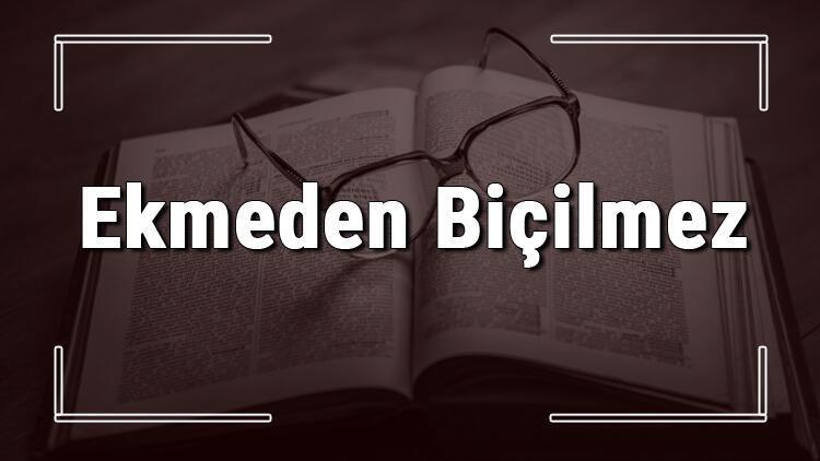 Ekmeden Biçilmez atasözünün anlamı ve örnek cümle içinde kullanımı (TDK)