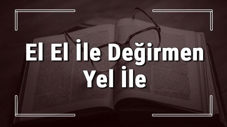 El El İle Değirmen Yel İle atasözünün anlamı ve örnek cümle içinde kullanımı (TDK)