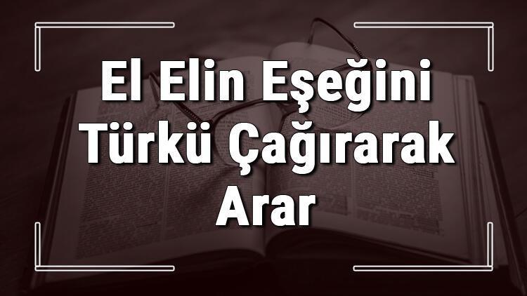 El Elin Eşeğini Türkü Çağırarak Arar atasözünün anlamı ve örnek cümle içinde kullanımı (TDK)
