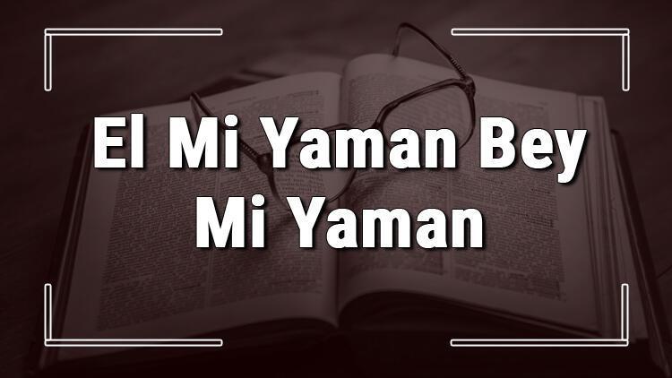 El Mi Yaman Bey Mi Yaman atasözünün anlamı ve örnek cümle içinde kullanımı (TDK)