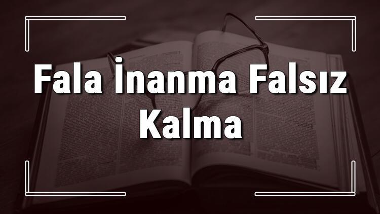 Fala İnanma Falsız Kalma atasözünün anlamı ve örnek cümle içinde kullanımı (TDK)