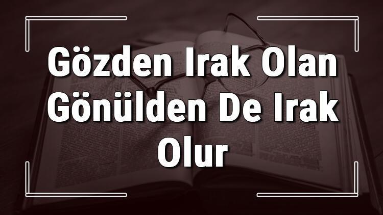 Gözden Irak Olan Gönülden De Irak Olur atasözünün anlamı ve örnek cümle içinde kullanımı (TDK)