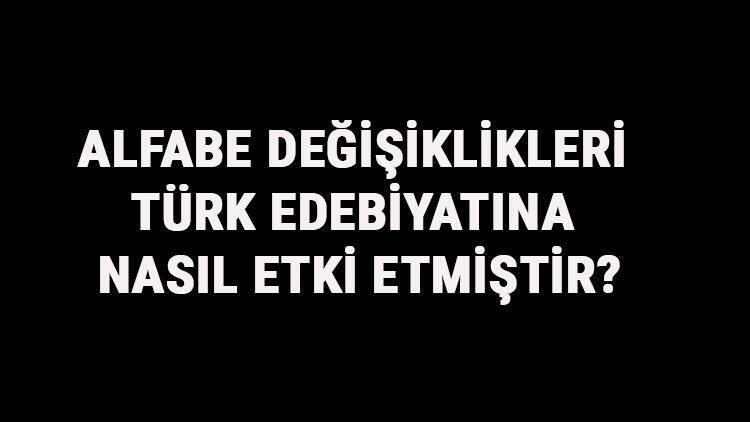 Alfabe Değişiklikleri Türk Edebiyatına Nasıl Etki Etmiştir? Türklerde Alfabe Değişikliklerinin Etkileri