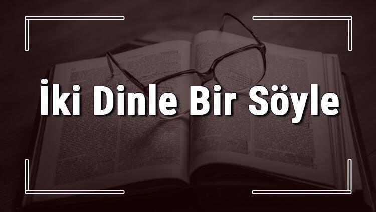 İki Dinle Bir Söyle atasözünün anlamı ve örnek cümle içinde kullanımı (TDK)