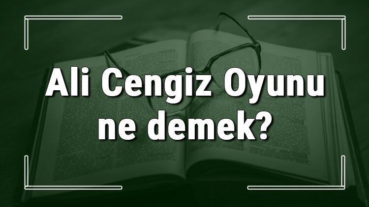 Ali Cengiz Oyunu ne demek? Ali Cengiz Oyunu deyiminin anlamı ve cümle içinde örnek kullanımı (TDK)
